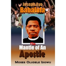 JOSEPH AYO BABALOLA:  The Mantle of An  Apostle